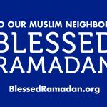 """24"""" x 18"""" graphic with white text on blue background reading """"TO OUR MUSLIM NEIGHBORS BLESSED RAMADAN BLESSEDRAMADAN.ORG"""""""